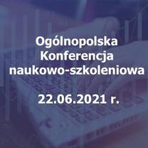 Ogólnopolska Konferencja naukowo-szkoleniowa - 22.06.2021 r.
